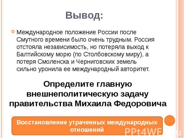 Вывод:Международное положение России после Смутного времени было очень трудным. Россия отстояла независимость, но потеряла выход к Балтийскому морю (по Столбовскому миру), а потеря Смоленска и Черниговских земель сильно уронила ее международный авторитет.