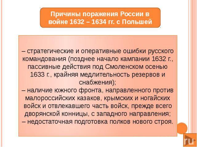 – стратегические и оперативные ошибки русского командования (позднее начало кампании 1632 г., пассивные действия под Смоленском осенью 1633 г., крайняя медлительность резервов и снабжения);– наличие южного фронта, направленного против малороссийских…