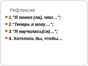 """1.""""Я понял (ла), что…"""";2.""""Теперь я могу…"""";3.""""Я научилась(ся)…"""";4. Хотелось бы, ч"""