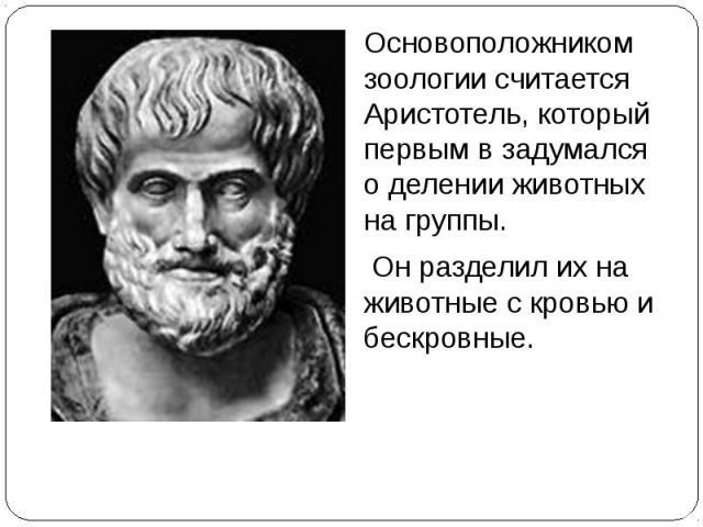 .Основоположником зоологии считается Аристотель, который первым в задумался о делении животных на группы. Он разделил их на животные с кровью и бескровные.