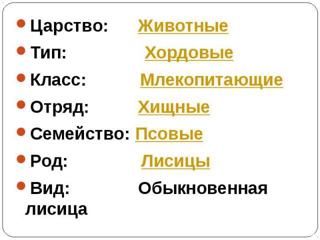 Царство: ЖивотныеЦарство: ЖивотныеТип: ХордовыеКласс: МлекопитающиеОтряд: ХищныеСемейство: ПсовыеРод: ЛисицыВид: Обыкновенная лисица
