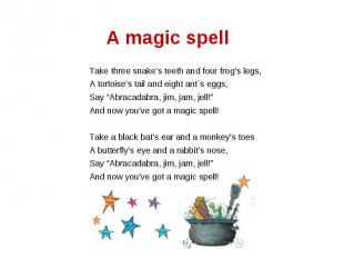 A magic spell Take three snake's teeth and four frog's legs,A tortoise's tail an