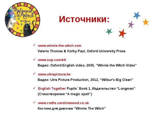 "Источники:www.winnie-the-witch.com Valerie Thomas & Korky Paul, Oxford University Presswww.oup.com/elt Видео: Oxford English video, 2005, ""Winnie the Witch Video""www.ultrapictura.be Видео: Utra Pictura Production, 2012, ""Wilbur's Big Clean""English T…"