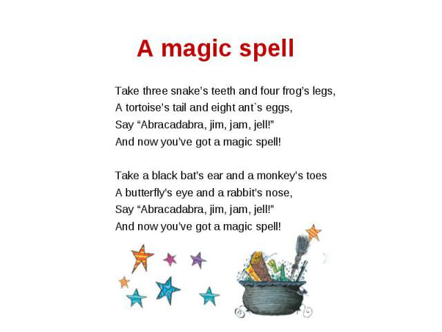 """A magic spell Take three snake's teeth and four frog's legs,A tortoise's tail and eight ant`s eggs,Say """"Abracadabra, jim, jam, jell!""""And now you've got a magic spell!Take a black bat's ear and a monkey's toesA butterfly's eye and a rabbit's nose,Sa…"""