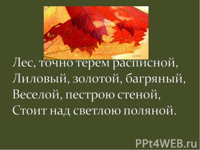 Лес, точно терем расписной,Лиловый, золотой, багряный,Веселой, пестрою стеной,Стоит над светлою поляной.