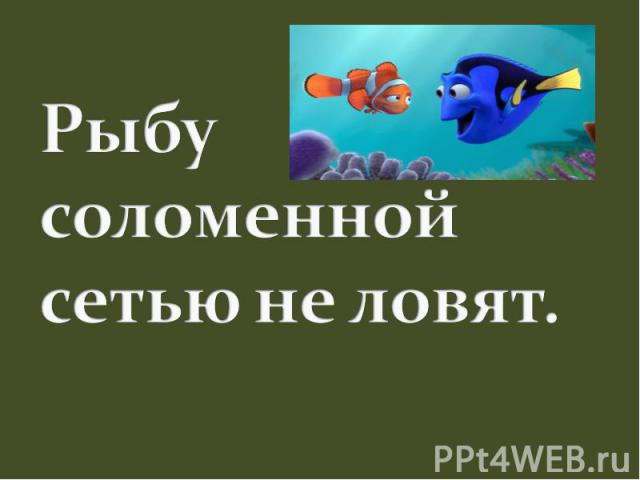 Рыбу соломенной сетью не ловят.