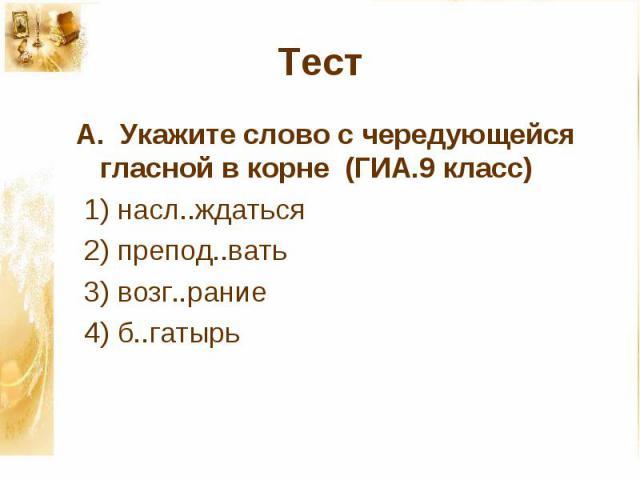 А. Укажите слово с чередующейся гласной в корне (ГИА.9 класс) 1) насл..ждаться 2) препод..вать 3) возг..рание 4) б..гатырь
