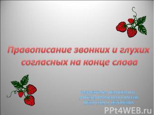 Правописание звонких и глухих согласных на конце словаРазработала: Иванова И.Н.,