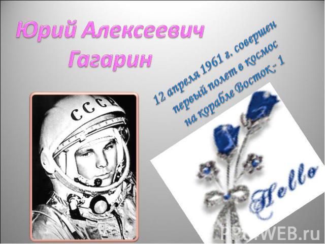 Юрий АлексеевичГагарин12 апреля 1961 г. совершен первый полет в космосна корабле Восток