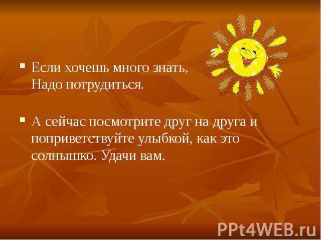 Если хочешь много знать, Надо потрудиться. А сейчас посмотрите друг на друга и поприветствуйте улыбкой, как это солнышко. Удачи вам.