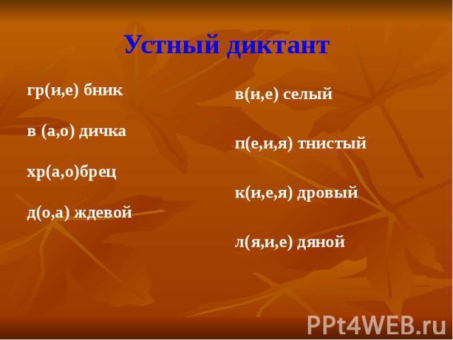 Устный диктантгр(и,е) бникв (а,о) дичкахр(а,о)брецд(о,а) ждевой