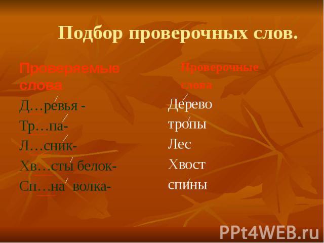 Подбор проверочных слов.Проверяемые слова Д…ревья - Тр…па-Л…сник-Хв…сты белок-Сп…на волка-