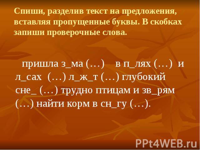 Спиши, разделив текст на предложения, вставляя пропущенные буквы. В скобках запиши проверочные слова. пришла з_ма (…) в п_лях (…) и л_сах (…) л_ж_т (…) глубокий сне_ (…) трудно птицам и зв_рям (…) найти корм в сн_гу (…).