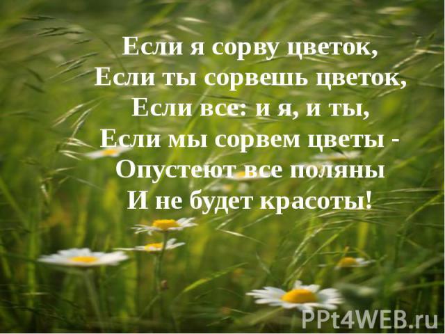 Если я сорву цветок,Если ты сорвешь цветок,Если все: и я, и ты,Если мы сорвем цветы -Опустеют все поляныИ не будет красоты!