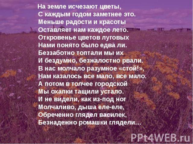 На земле исчезают цветы, С каждым годом заметнее это. Меньше радости и красоты Оставляет нам каждое лето. Откровенье цветов луговых Нами понято было едва ли. Беззаботно топтали мы их И бездумно, безжалостно рвали. В нас молчало разумное «стой!», Нам…
