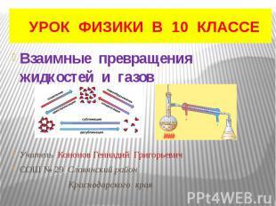 УРОК ФИЗИКИ В 10 КЛАССЕ Взаимные превращения жидкостей и газов Учитель Кононов Г
