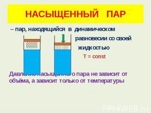 НАСЫЩЕННЫЙ ПАР – пар, находящийся в динамическом равновесии со своей жидкостью T