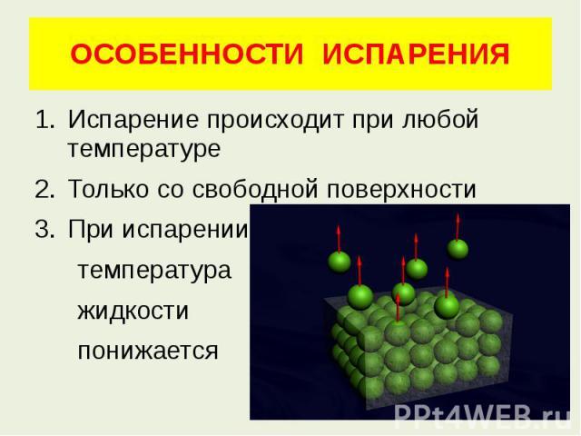 ОСОБЕННОСТИ ИСПАРЕНИЯИспарение происходит при любой температуреТолько со свободной поверхностиПри испарении температура жидкости понижается