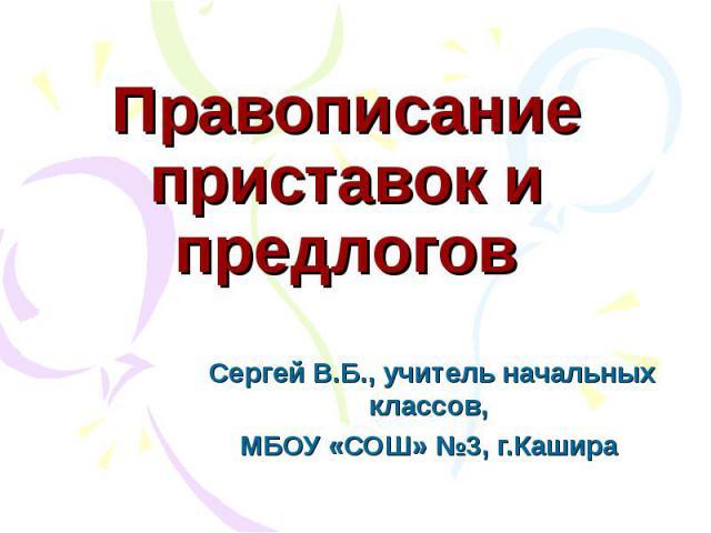 Правописание приставок и предлоговСергей В.Б., учитель начальных классов, МБОУ «СОШ» №3, г.Кашира