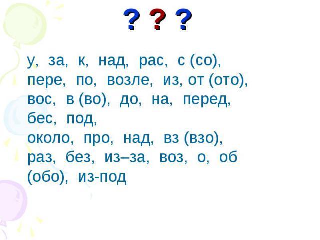 у, за, к, над, рас, с (со),у, за, к, над, рас, с (со),пере, по, возле, из, от (ото), вос, в (во), до, на, перед, бес, под, около, про, над, вз (взо), раз, без, из–за, воз, о, об (обо), из-под