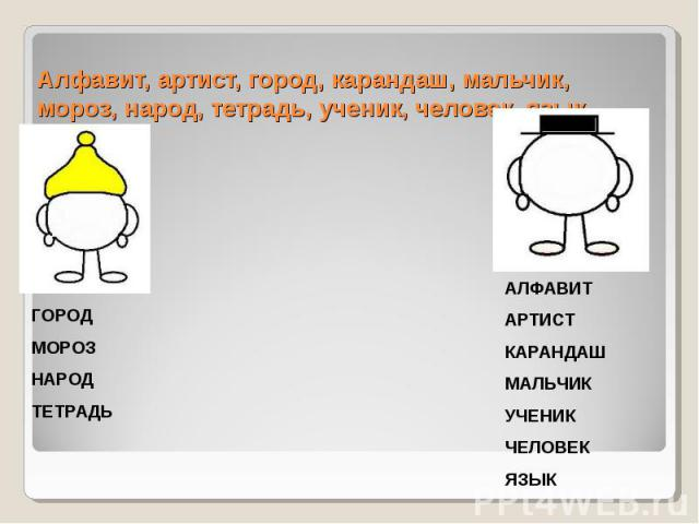 Алфавит, артист, город, карандаш, мальчик, мороз, народ, тетрадь, ученик, человек, язык