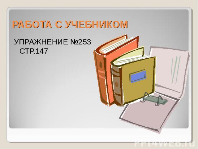 РАБОТА С УЧЕБНИКОМУПРАЖНЕНИЕ №253 СТР.147