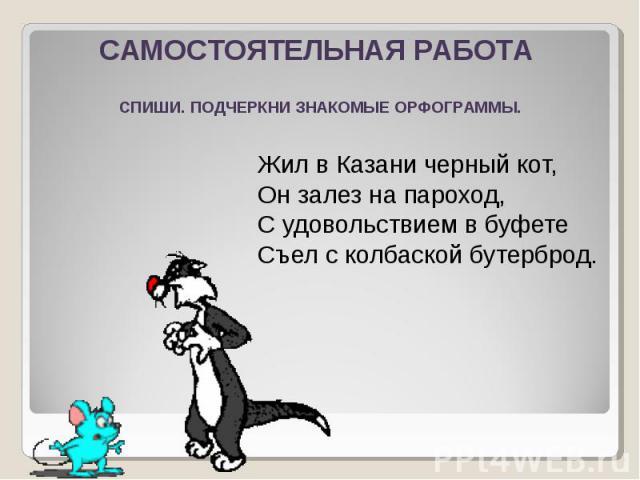 САМОСТОЯТЕЛЬНАЯ РАБОТАСПИШИ. ПОДЧЕРКНИ ЗНАКОМЫЕ ОРФОГРАММЫ.Жил в Казани черный кот, Он залез на пароход, С удовольствием в буфетеСъел с колбаской бутерброд.