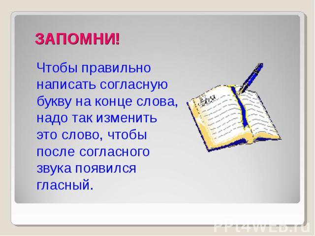 Чтобы правильно написать согласную букву на конце слова, надо так изменить это слово, чтобы после согласного звука появился гласный.
