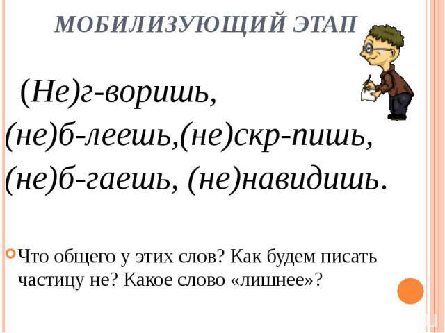 (Не)г-воришь, (не)б-леешь,(не)скр-пишь, (не)б-гаешь, (не)навидишь.Что общего у этих слов? Как будем писать частицу не? Какое слово «лишнее»?