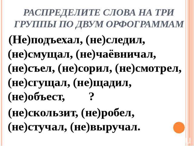 Распределите слова на три группы по двум орфограммам(Не)подъехал, (не)следил, (не)смущал, (не)чаёвничал, (не)съел, (не)сорил, (не)смотрел, (не)сгущал, (не)щадил, (не)объест, ? (не)скользит, (не)робел, (не)стучал, (не)выручал.