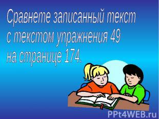 Сравнете записанный текстс текстом упражнения 49 на странице 174.