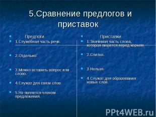 5.Сравнение предлогов и приставокПредлоги1.Служебная часть речи.2.Отдельно.3.Мож