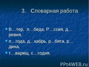 3. Словарная работаВ…тер, п…беда, Р…ссия, д…ревня, п…года, д…кабрь, р...бята, р…