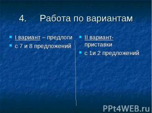 4. Работа по вариантамI вариант – предлоги с 7 и 8 предложенийII вариант- приста