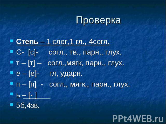 Степь – 1 слог,1 гл., 4согл.С- [с]- согл., тв., парн., глух.т – [т] – согл.,мягк, парн., глух.е – [е]- гл, ударн.п – [п] - согл., мягк., парн., глух.ь – [- ]5б,4зв.