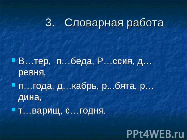 3. Словарная работаВ…тер, п…беда, Р…ссия, д…ревня, п…года, д…кабрь, р...бята, р…дина, т…варищ, с…годня.
