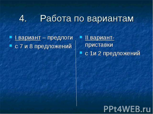 4. Работа по вариантамI вариант – предлоги с 7 и 8 предложенийII вариант- приставкис 1и 2 предложений