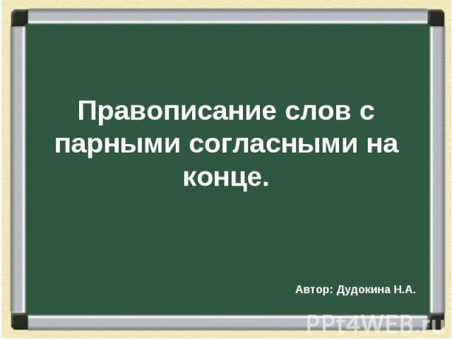 Правописание слов с парными согласными на концеАвтор: Дудокина Н.А.