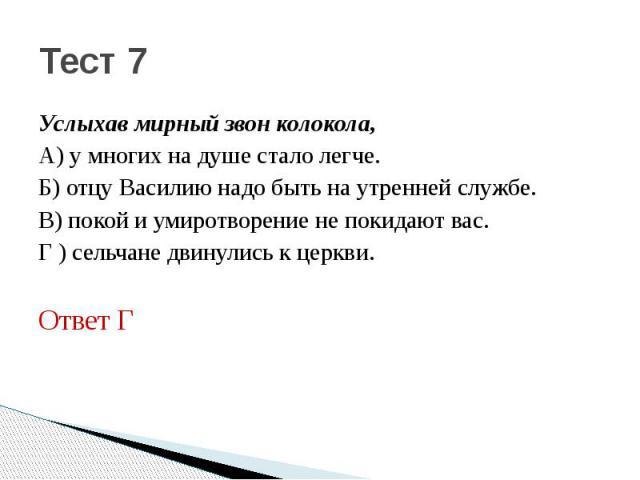 Тест 7Услыхав мирный звон колокола,А) у многих на душе стало легче.Б) отцу Василию надо быть на утренней службе.В) покой и умиротворение не покидают вас.Г ) сельчане двинулись к церкви.Ответ Г