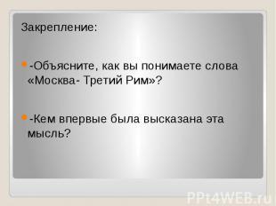 Закрепление:-Объясните, как вы понимаете слова «Москва- Третий Рим»?-Кем впервые