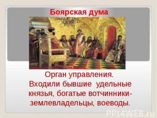 Боярская думаОрган управления. Входили бывшие удельные князья, богатые вотчинник