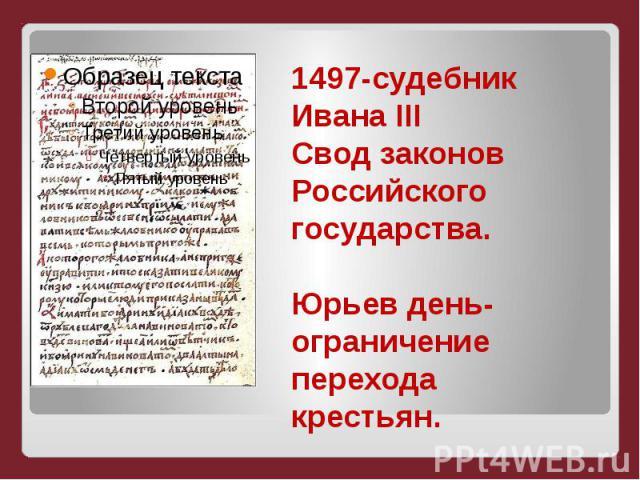 1497-судебник Ивана IIIСвод законов Российского государства.Юрьев день-ограничение перехода крестьян.