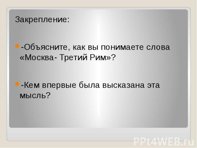 Закрепление:-Объясните, как вы понимаете слова «Москва- Третий Рим»?-Кем впервые была высказана эта мысль?