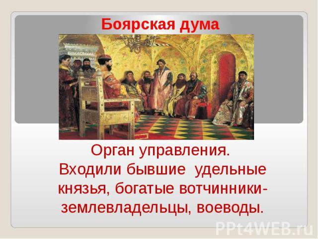 Боярская думаОрган управления. Входили бывшие удельные князья, богатые вотчинники-землевладельцы, воеводы.