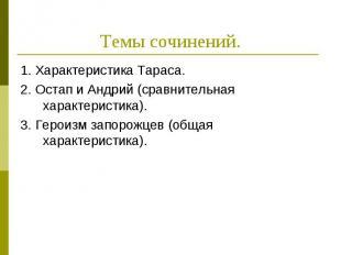 Темы сочинений.1. Характеристика Тараса.2. Остап и Андрий (сравнительная характе