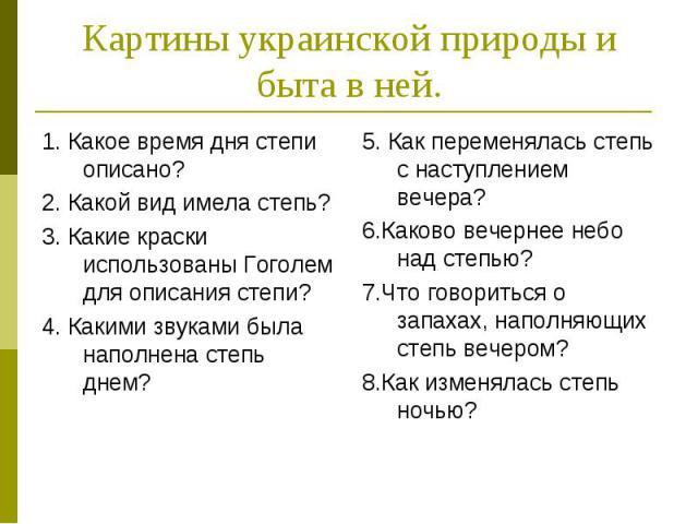 Картины украинской природы и быта в ней.1. Какое время дня степи описано?2. Какой вид имела степь?3. Какие краски использованы Гоголем для описания степи?4. Какими звуками была наполнена степь днем?
