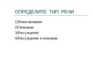 1)Повествование2)Описание3)Рассуждение4)Рассуждение и описание