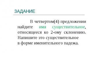 В четвертом(4) предложении найдите имя существительное, относящееся ко 2-ому скл