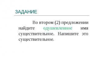 Во втором (2) предложении найдите одушевленное имя существительное. Напишите это