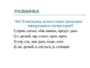 №2. В каком ряду во всех словах пропущена чередующаяся гласная корня?1) прик..са